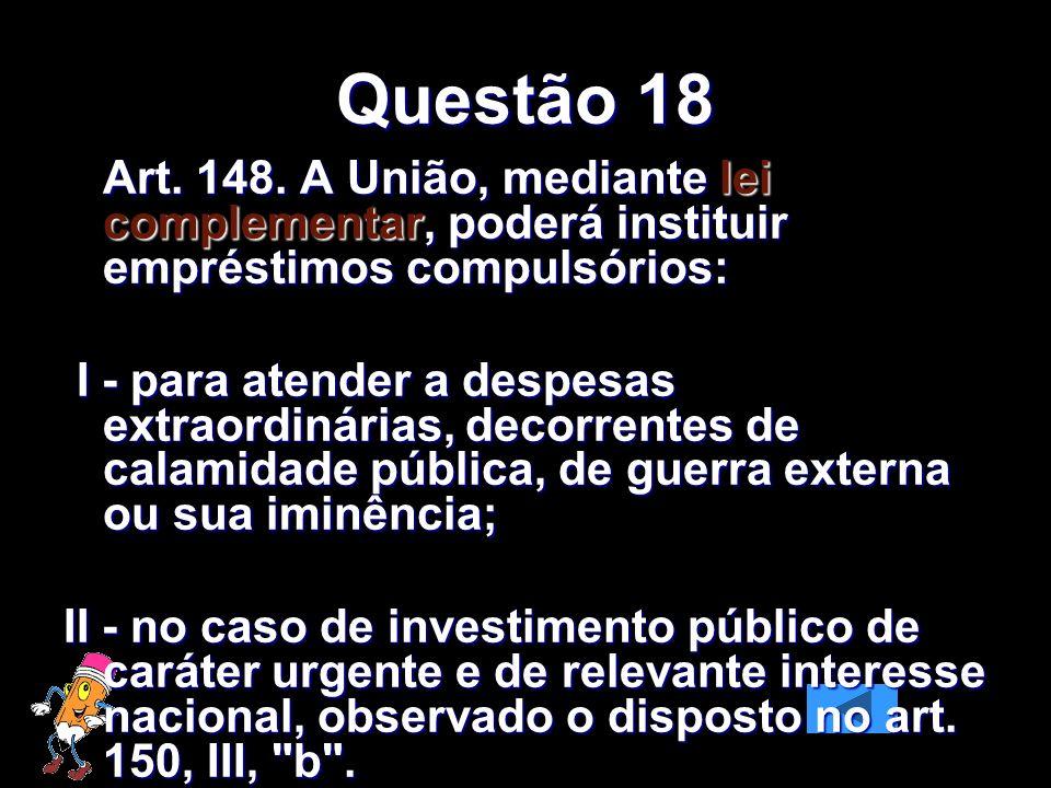 Questão 18 Art. 148. A União, mediante lei complementar, poderá instituir empréstimos compulsórios: I - para atender a despesas extraordinárias, decor