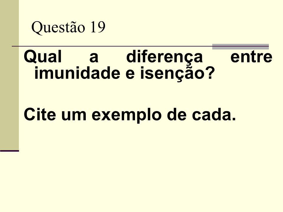Questão 19 Qual a diferença entre imunidade e isenção? Cite um exemplo de cada.