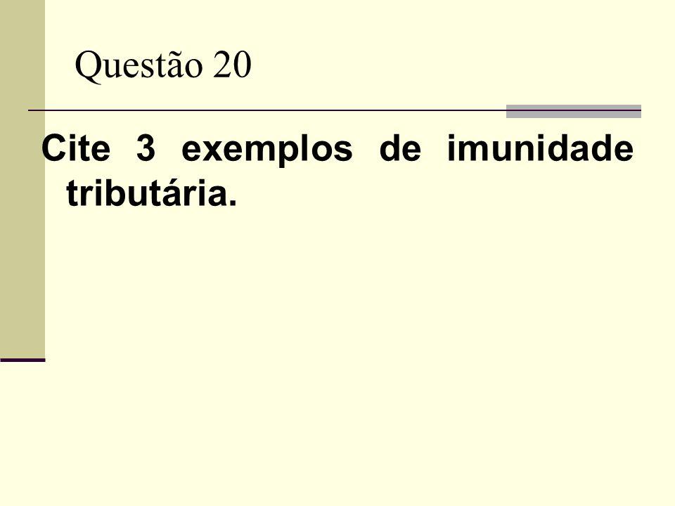 Questão 20 Cite 3 exemplos de imunidade tributária.