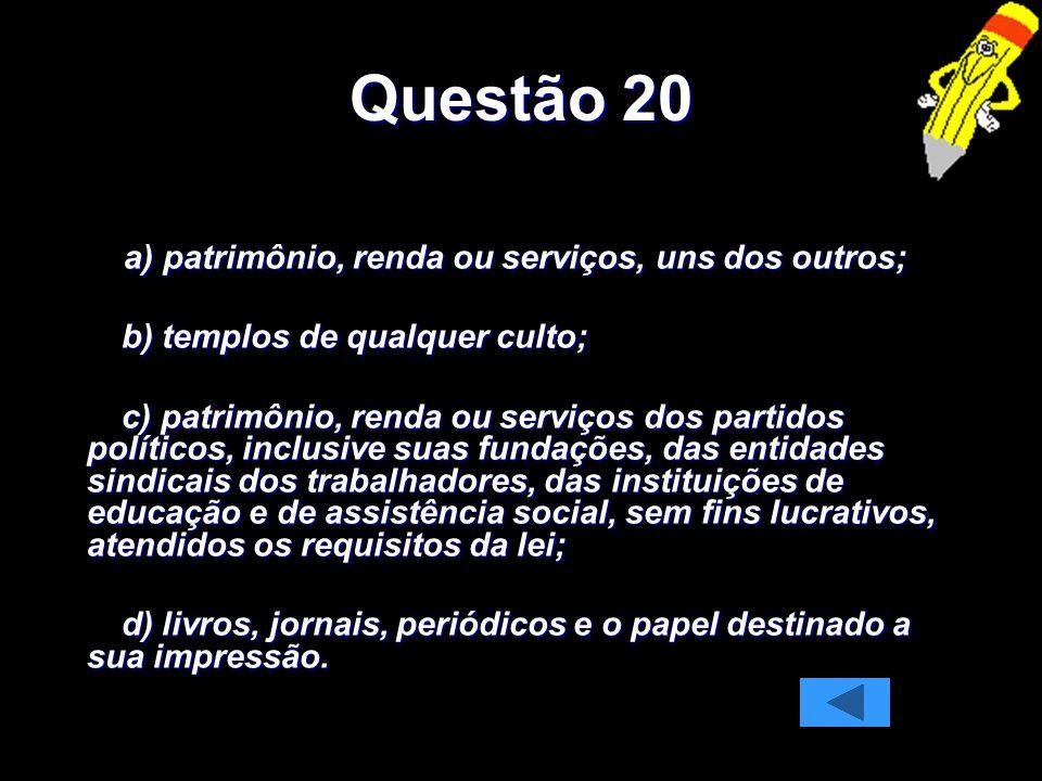 Questão 20 a) patrimônio, renda ou serviços, uns dos outros; a) patrimônio, renda ou serviços, uns dos outros; b) templos de qualquer culto; b) templo