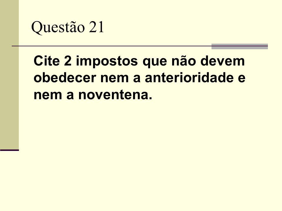 Questão 21 Cite 2 impostos que não devem obedecer nem a anterioridade e nem a noventena.