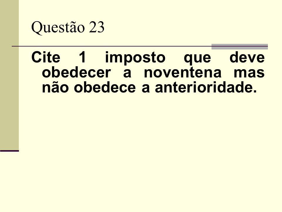Questão 23 Cite 1 imposto que deve obedecer a noventena mas não obedece a anterioridade.