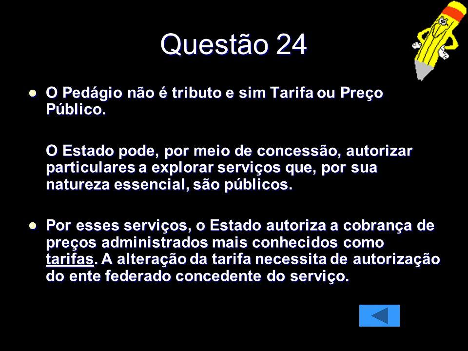 Questão 24 O Pedágio não é tributo e sim Tarifa ou Preço Público.