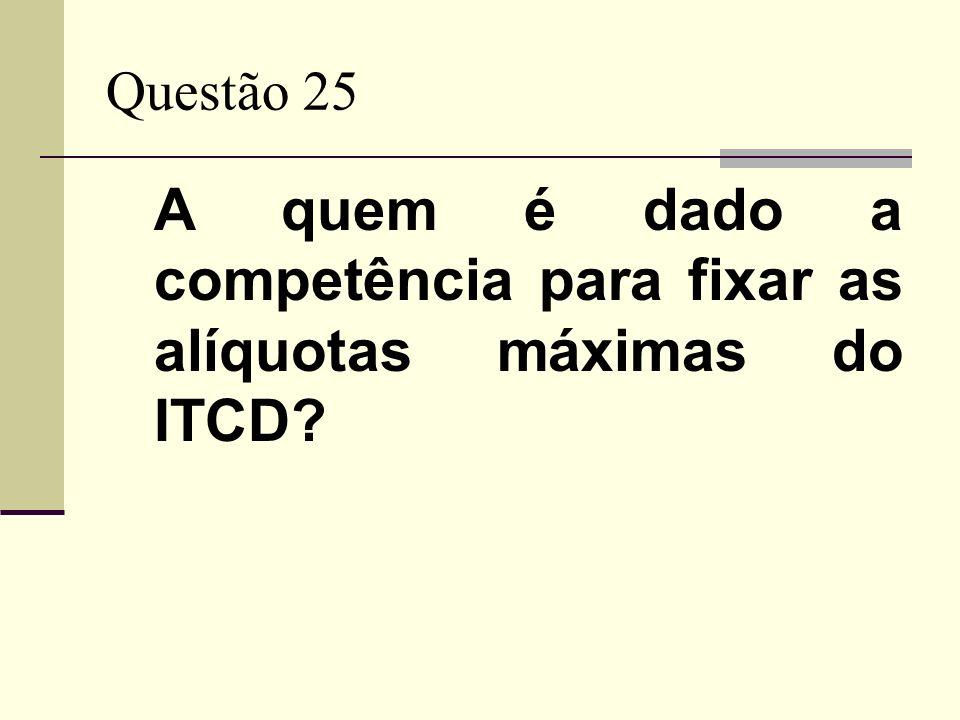Questão 25 A quem é dado a competência para fixar as alíquotas máximas do ITCD?