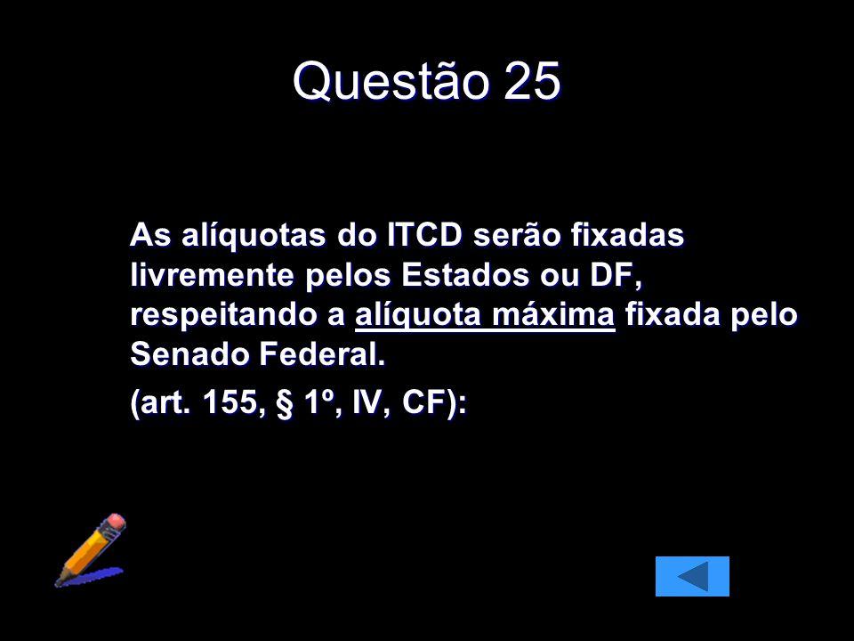 Questão 25 As alíquotas do ITCD serão fixadas livremente pelos Estados ou DF, respeitando a alíquota máxima fixada pelo Senado Federal. (art. 155, § 1