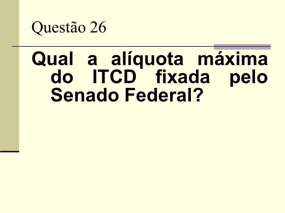 Questão 26 Qual a alíquota máxima do ITCD fixada pelo Senado Federal?