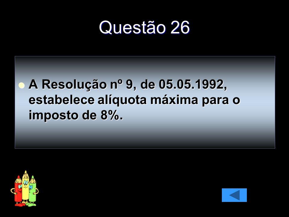 Questão 26 A Resolução nº 9, de 05.05.1992, estabelece alíquota máxima para o imposto de 8%. A Resolução nº 9, de 05.05.1992, estabelece alíquota máxi