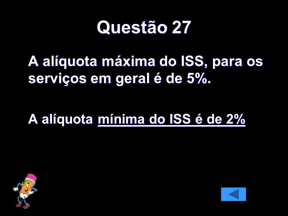 Questão 27 A alíquota máxima do ISS, para os serviços em geral é de 5%. A alíquota mínima do ISS é de 2%