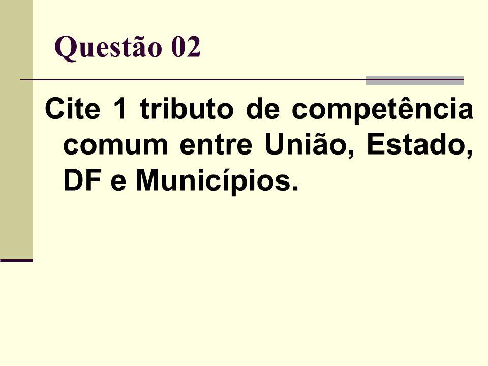 Questão 02 Cite 1 tributo de competência comum entre União, Estado, DF e Municípios.