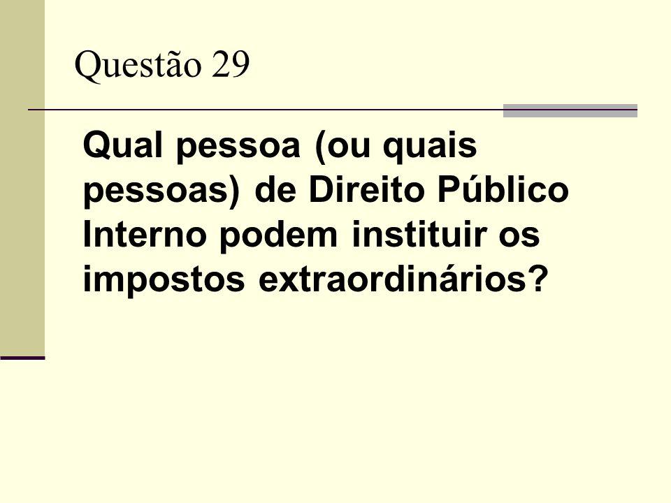 Questão 29 Qual pessoa (ou quais pessoas) de Direito Público Interno podem instituir os impostos extraordinários?