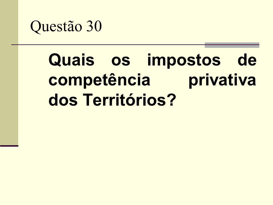 Questão 30 Quais os impostos de competência privativa dos Territórios?