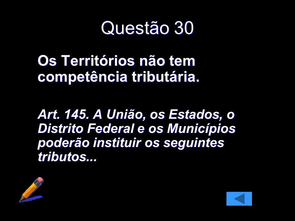 Questão 30 Os Territórios não tem competência tributária. Art. 145. A União, os Estados, o Distrito Federal e os Municípios poderão instituir os segui