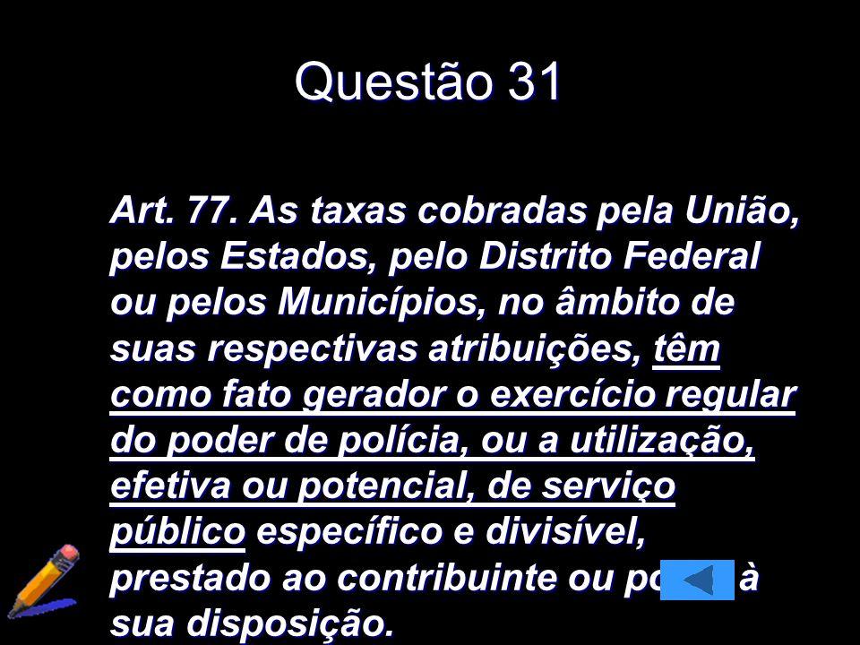 Questão 31 Art. 77. As taxas cobradas pela União, pelos Estados, pelo Distrito Federal ou pelos Municípios, no âmbito de suas respectivas atribuições,