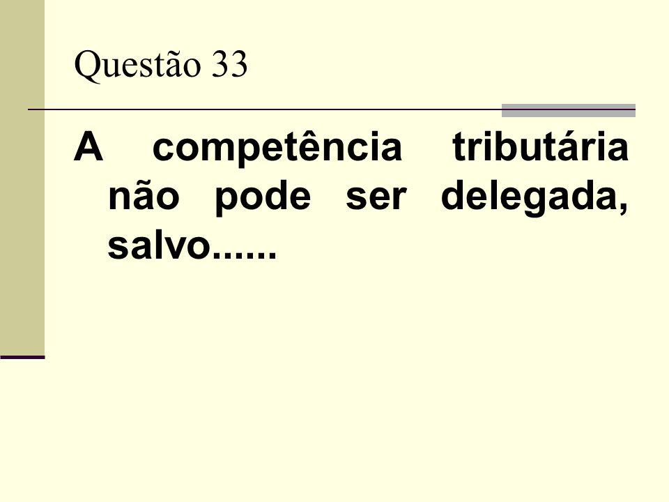 Questão 33 A competência tributária não pode ser delegada, salvo......