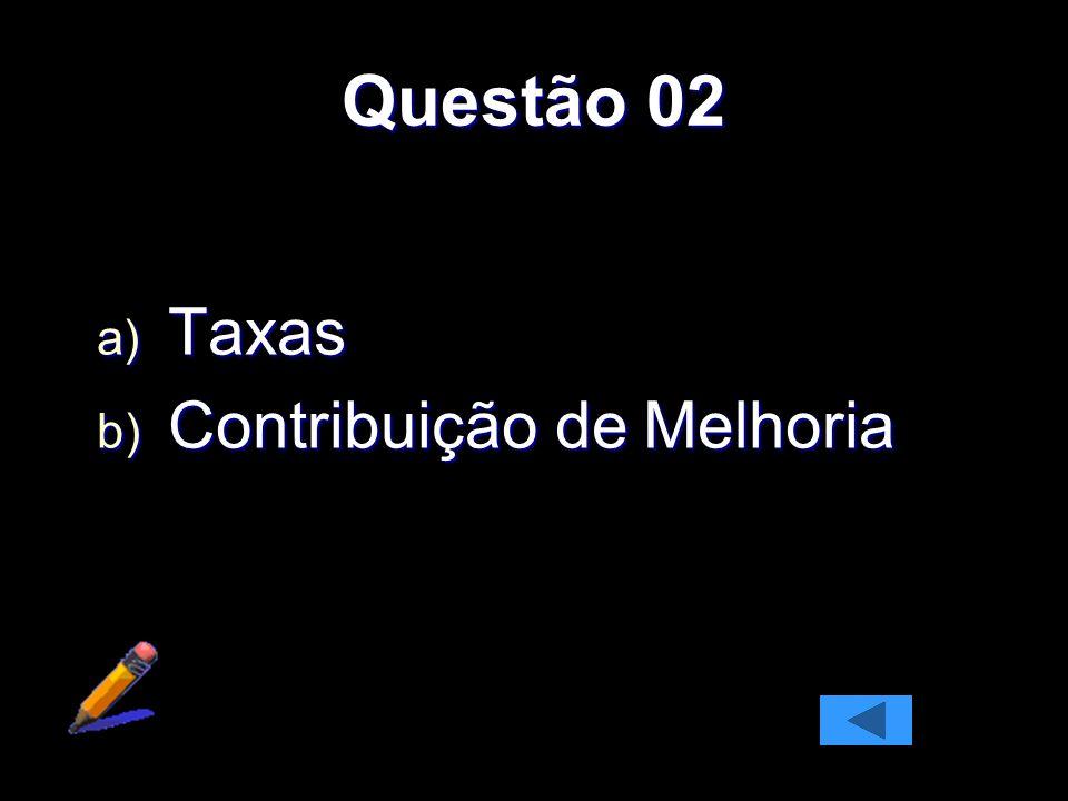 Questão 02 a) Taxas b) Contribuição de Melhoria