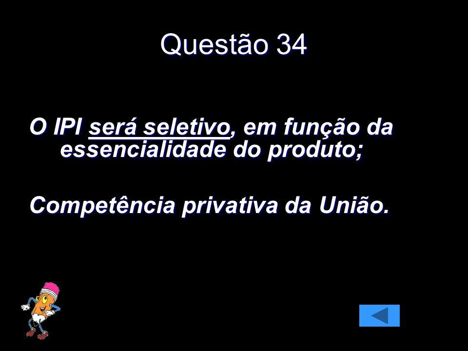 Questão 34 O IPI será seletivo, em função da essencialidade do produto; Competência privativa da União.