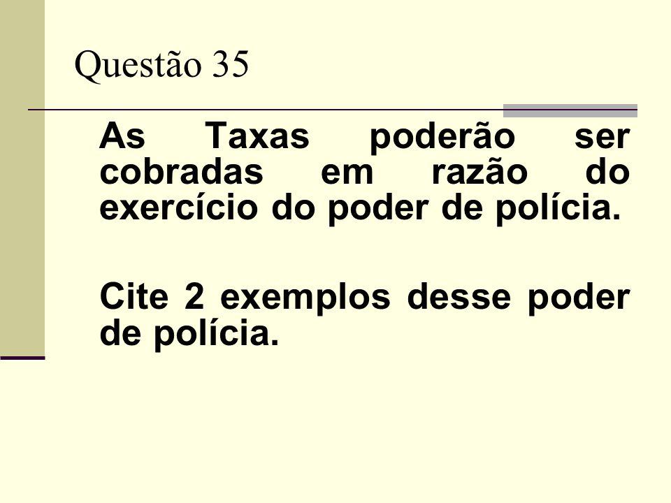 Questão 35 As Taxas poderão ser cobradas em razão do exercício do poder de polícia. Cite 2 exemplos desse poder de polícia.
