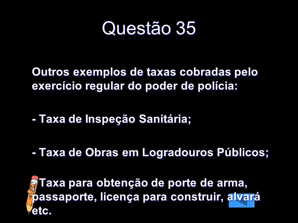 Questão 35 Outros exemplos de taxas cobradas pelo exercício regular do poder de polícia: - Taxa de Inspeção Sanitária; - Taxa de Obras em Logradouros