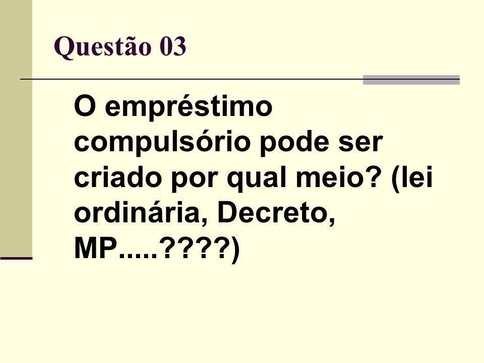 Questão 03 O empréstimo compulsório pode ser criado por qual meio? (lei ordinária, Decreto, MP.....????)