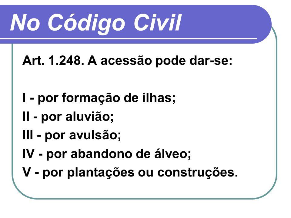 No Código Civil Art. 1.248. A acessão pode dar-se: I - por formação de ilhas; II - por aluvião; III - por avulsão; IV - por abandono de álveo; V - por