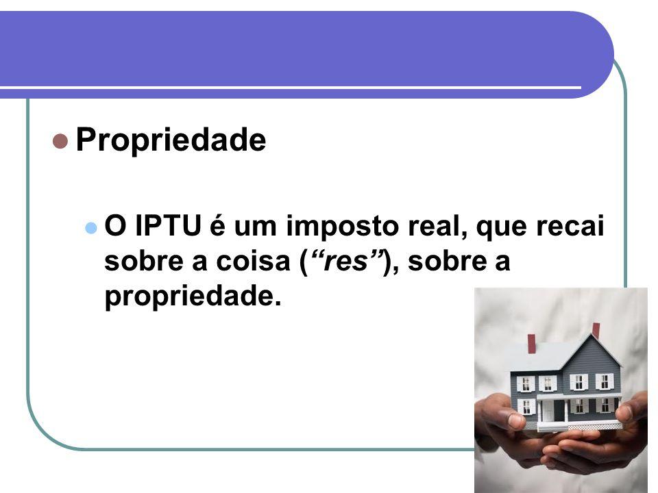 Propriedade O IPTU é um imposto real, que recai sobre a coisa (res), sobre a propriedade.