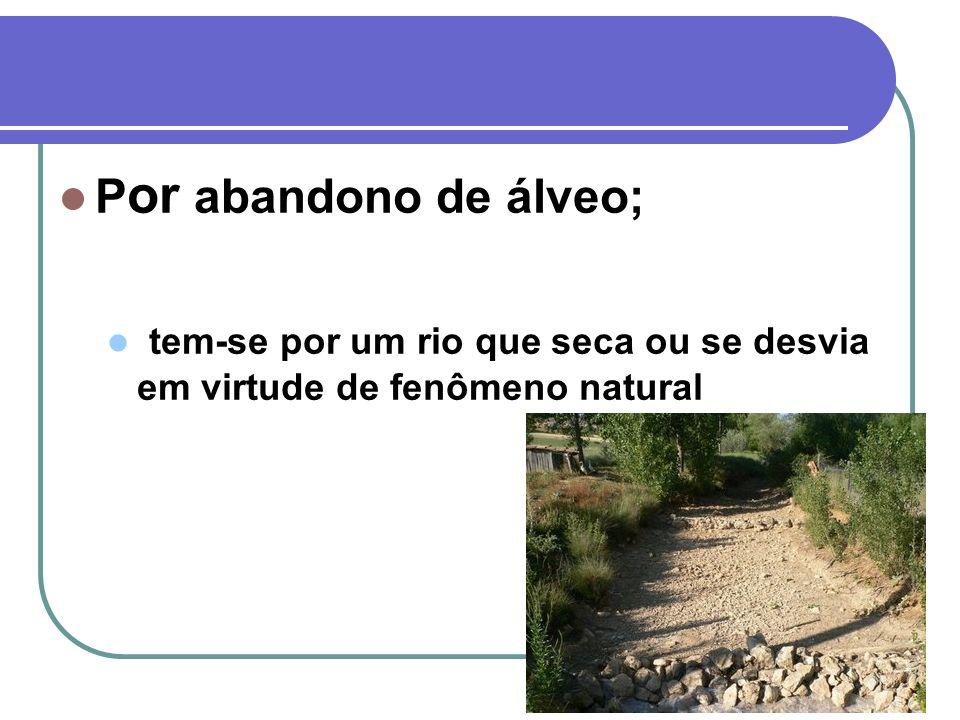 P or abandono de álveo; tem-se por um rio que seca ou se desvia em virtude de fenômeno natural