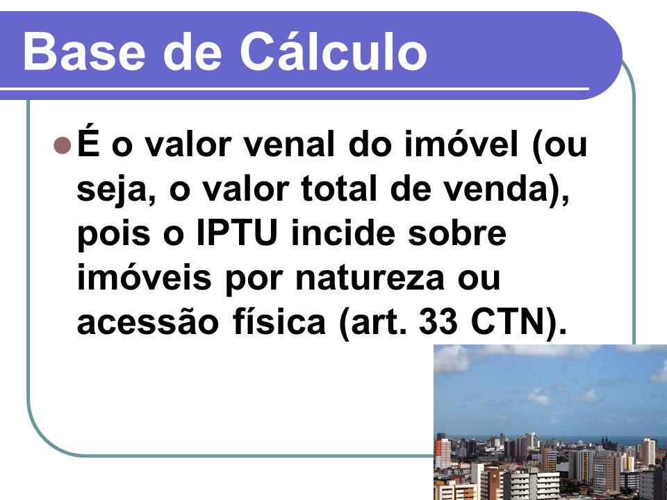 Base de Cálculo É o valor venal do imóvel (ou seja, o valor total de venda), pois o IPTU incide sobre imóveis por natureza ou acessão física (art. 33