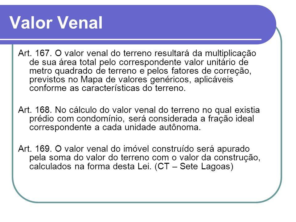 Valor Venal Art. 167. O valor venal do terreno resultará da multiplicação de sua área total pelo correspondente valor unitário de metro quadrado de te
