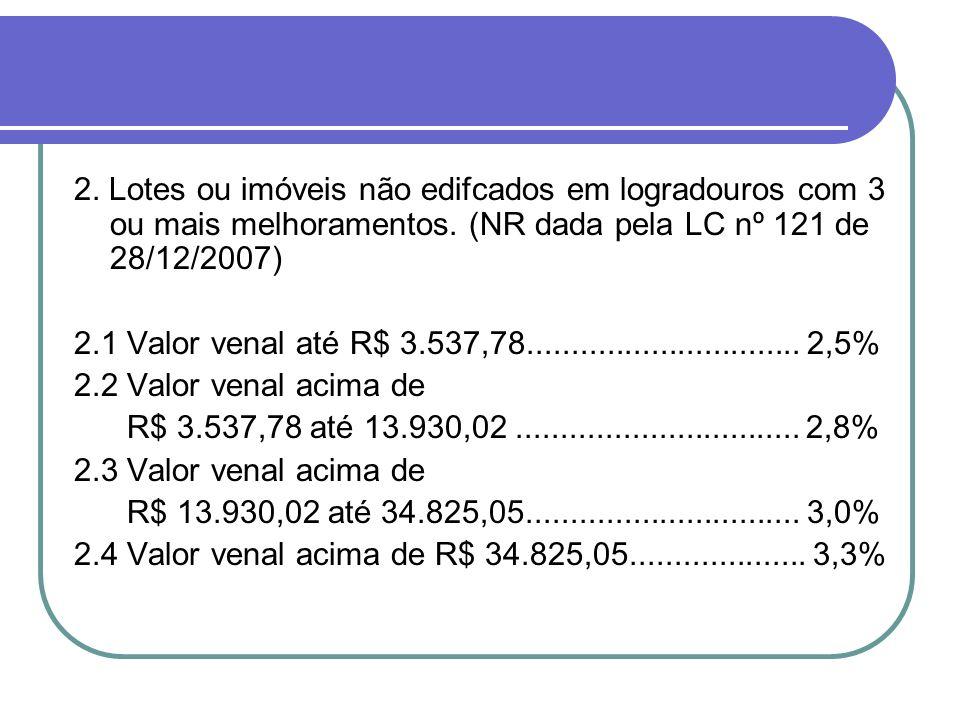 2. Lotes ou imóveis não edifcados em logradouros com 3 ou mais melhoramentos. (NR dada pela LC nº 121 de 28/12/2007) 2.1 Valor venal até R$ 3.537,78..