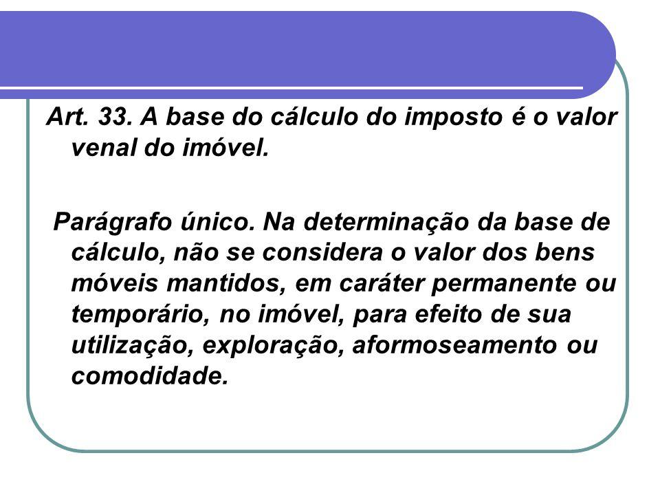 Art. 33. A base do cálculo do imposto é o valor venal do imóvel. Parágrafo único. Na determinação da base de cálculo, não se considera o valor dos ben
