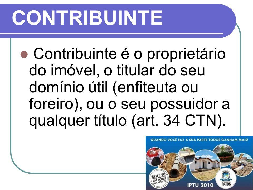CONTRIBUINTE Contribuinte é o proprietário do imóvel, o titular do seu domínio útil (enfiteuta ou foreiro), ou o seu possuidor a qualquer título (art.