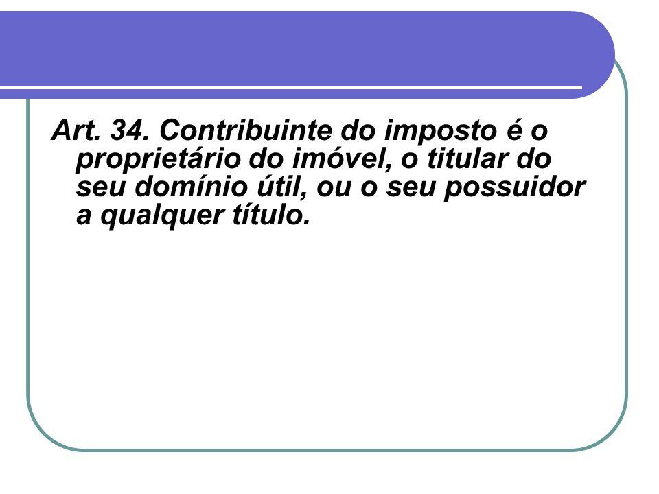Art. 34. Contribuinte do imposto é o proprietário do imóvel, o titular do seu domínio útil, ou o seu possuidor a qualquer título.
