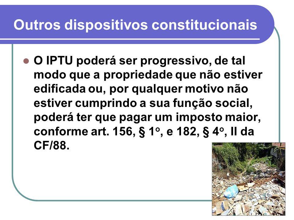 Outros dispositivos constitucionais O IPTU poderá ser progressivo, de tal modo que a propriedade que não estiver edificada ou, por qualquer motivo não