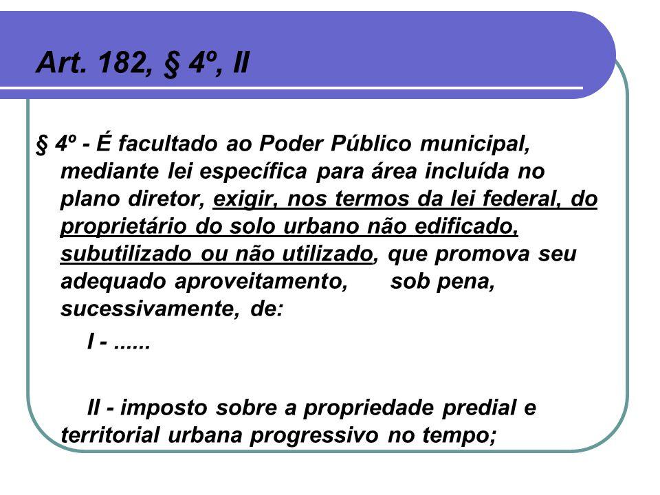 Art. 182, § 4º, II § 4º - É facultado ao Poder Público municipal, mediante lei específica para área incluída no plano diretor, exigir, nos termos da l