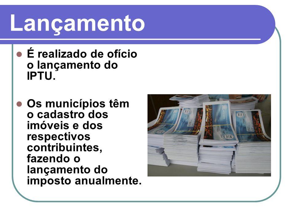 Lançamento É realizado de ofício o lançamento do IPTU. Os municípios têm o cadastro dos imóveis e dos respectivos contribuintes, fazendo o lançamento