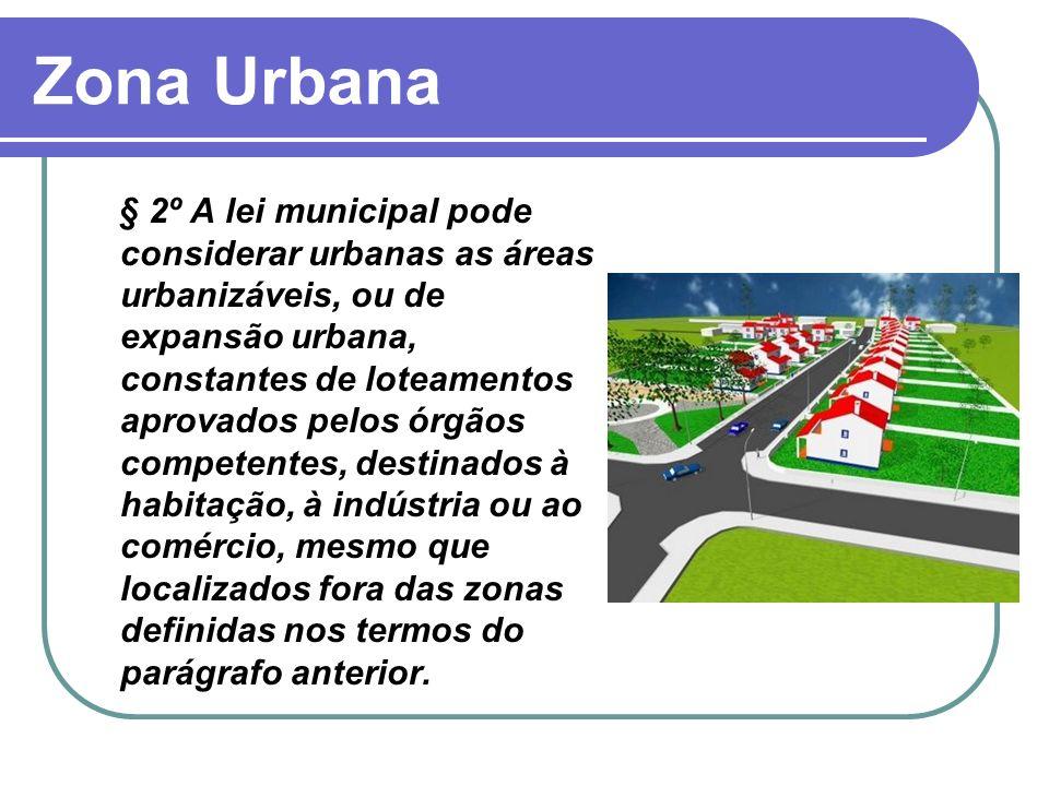 Zona Urbana § 2º A lei municipal pode considerar urbanas as áreas urbanizáveis, ou de expansão urbana, constantes de loteamentos aprovados pelos órgão