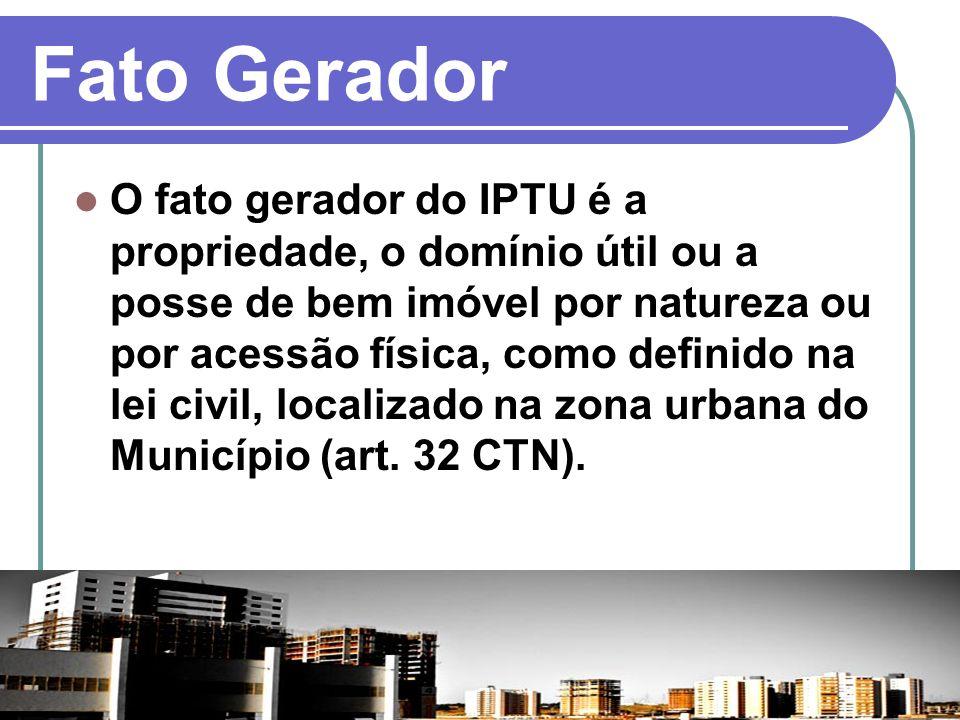 Fato Gerador O fato gerador do IPTU é a propriedade, o domínio útil ou a posse de bem imóvel por natureza ou por acessão física, como definido na lei
