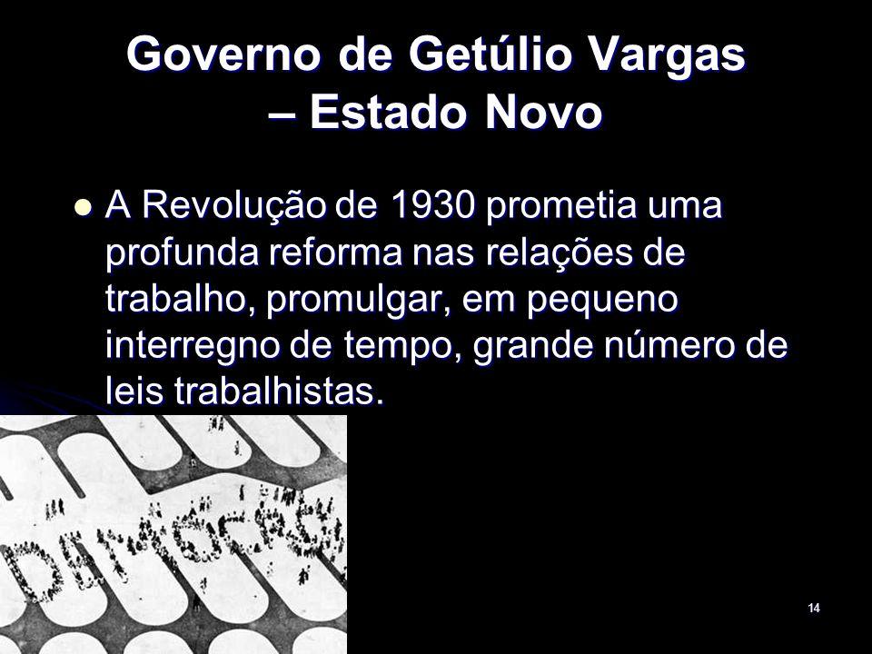 14 Governo de Getúlio Vargas – Estado Novo A Revolução de 1930 prometia uma profunda reforma nas relações de trabalho, promulgar, em pequeno interregn