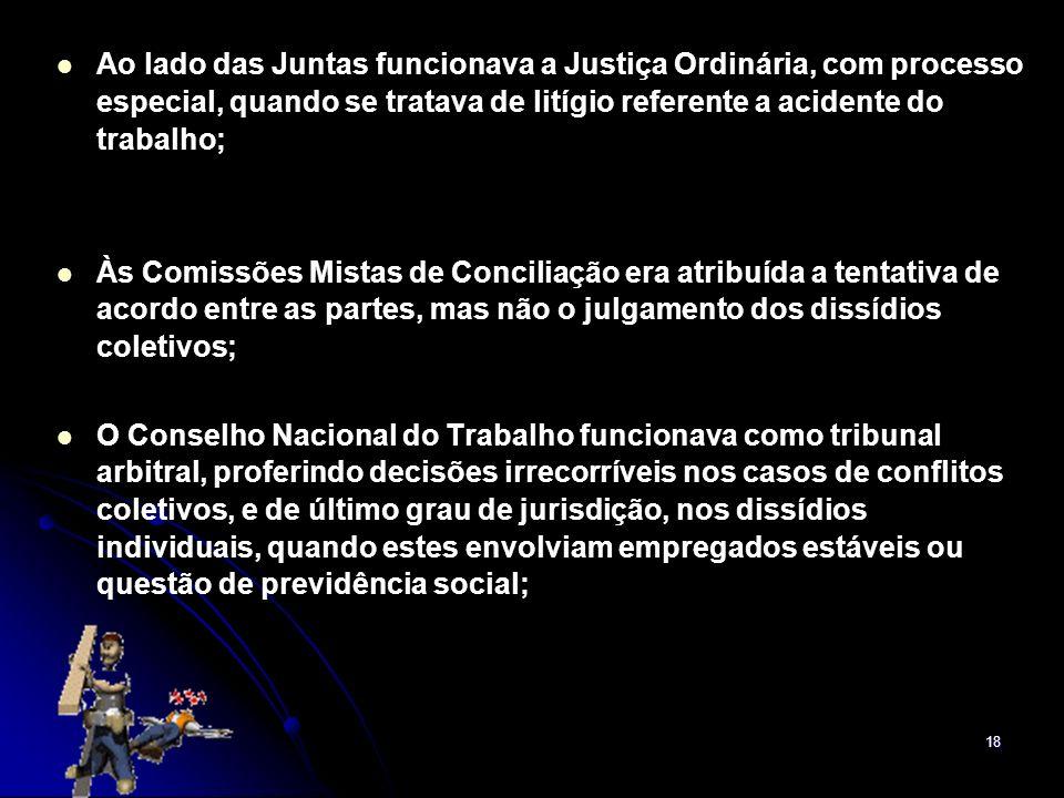 18 Ao lado das Juntas funcionava a Justiça Ordinária, com processo especial, quando se tratava de litígio referente a acidente do trabalho; Às Comissõ