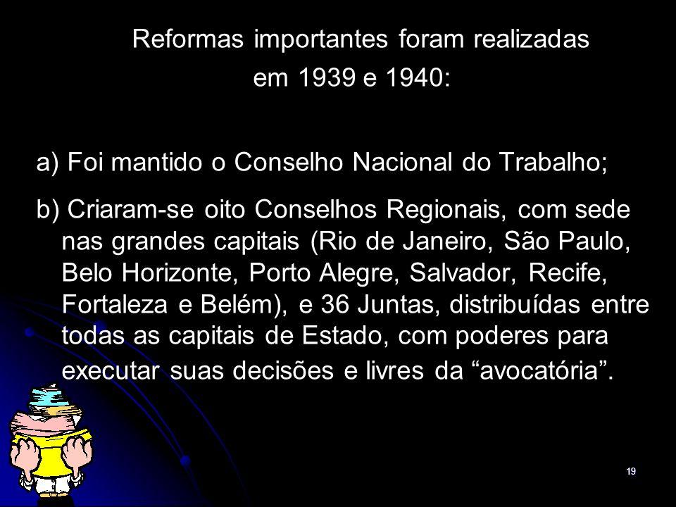19 Reformas importantes foram realizadas em 1939 e 1940: a) Foi mantido o Conselho Nacional do Trabalho; b) Criaram-se oito Conselhos Regionais, com s