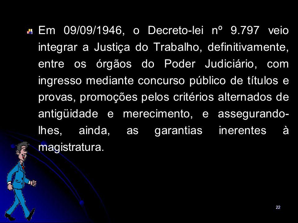 22 Em 09/09/1946, o Decreto-lei nº 9.797 veio integrar a Justiça do Trabalho, definitivamente, entre os órgãos do Poder Judiciário, com ingresso media