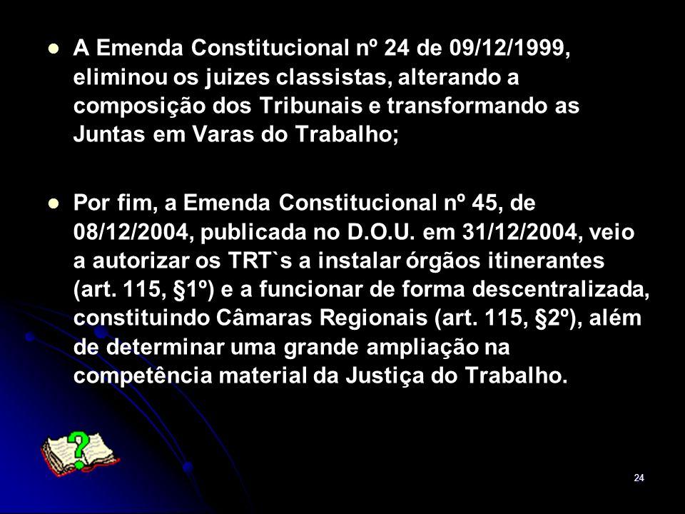 24 A Emenda Constitucional nº 24 de 09/12/1999, eliminou os juizes classistas, alterando a composição dos Tribunais e transformando as Juntas em Varas