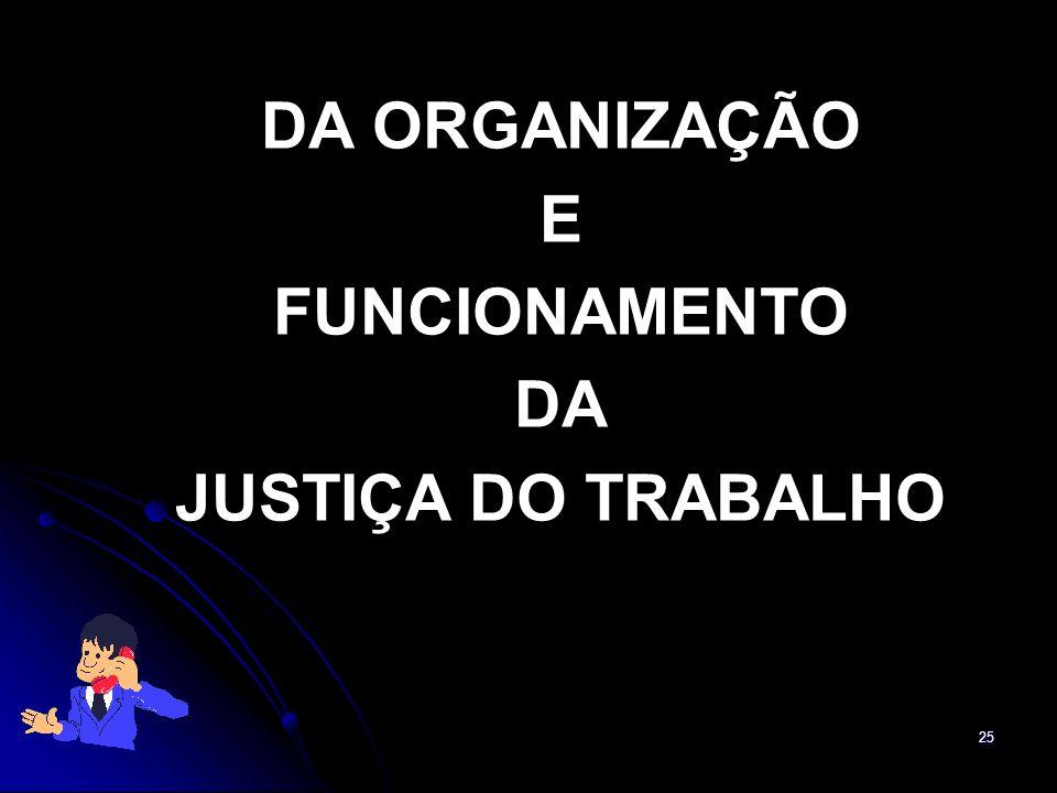 25 DA ORGANIZAÇÃO E FUNCIONAMENTO DA JUSTIÇA DO TRABALHO