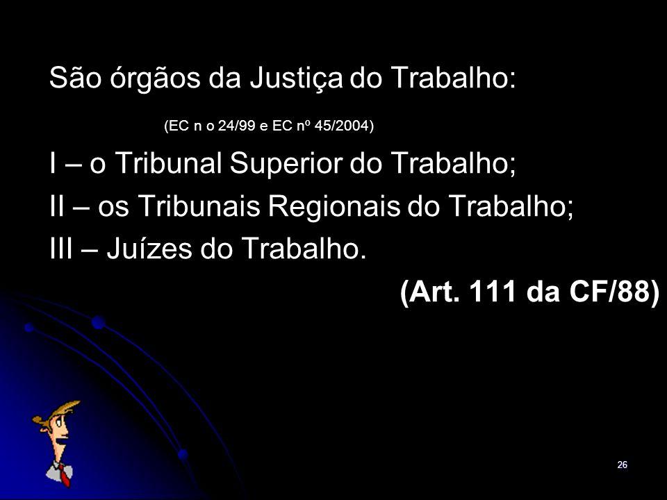 26 São órgãos da Justiça do Trabalho: (EC n o 24/99 e EC nº 45/2004) I – o Tribunal Superior do Trabalho; II – os Tribunais Regionais do Trabalho; III
