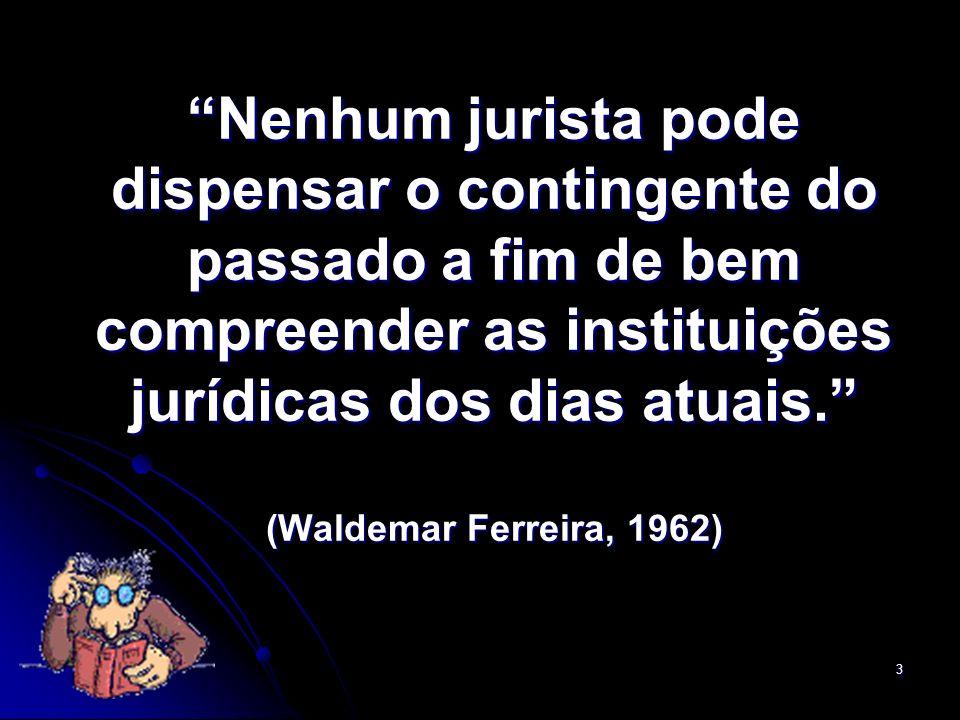 3 Nenhum jurista pode dispensar o contingente do passado a fim de bem compreender as instituições jurídicas dos dias atuais. (Waldemar Ferreira, 1962)