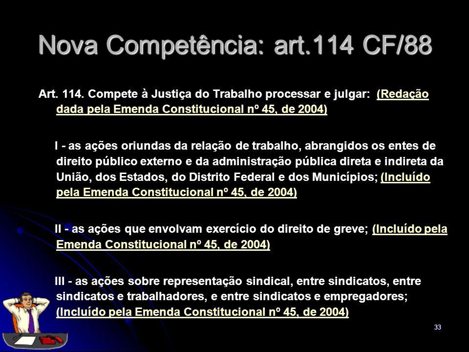 33 Nova Competência: art.114 CF/88 Art. 114. Compete à Justiça do Trabalho processar e julgar: (Redação dada pela Emenda Constitucional nº 45, de 2004