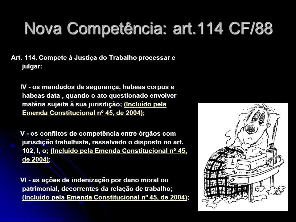 34 Nova Competência: art.114 CF/88 Art. 114. Compete à Justiça do Trabalho processar e julgar: IV - os mandados de segurança, habeas corpus e habeas d