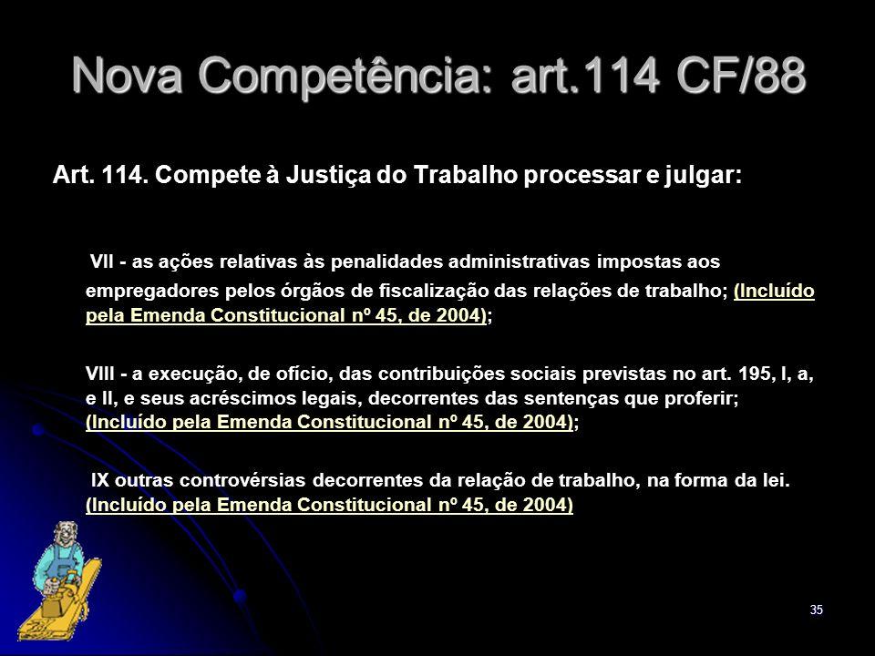 35 Nova Competência: art.114 CF/88 Art. 114. Compete à Justiça do Trabalho processar e julgar: VII - as ações relativas às penalidades administrativas