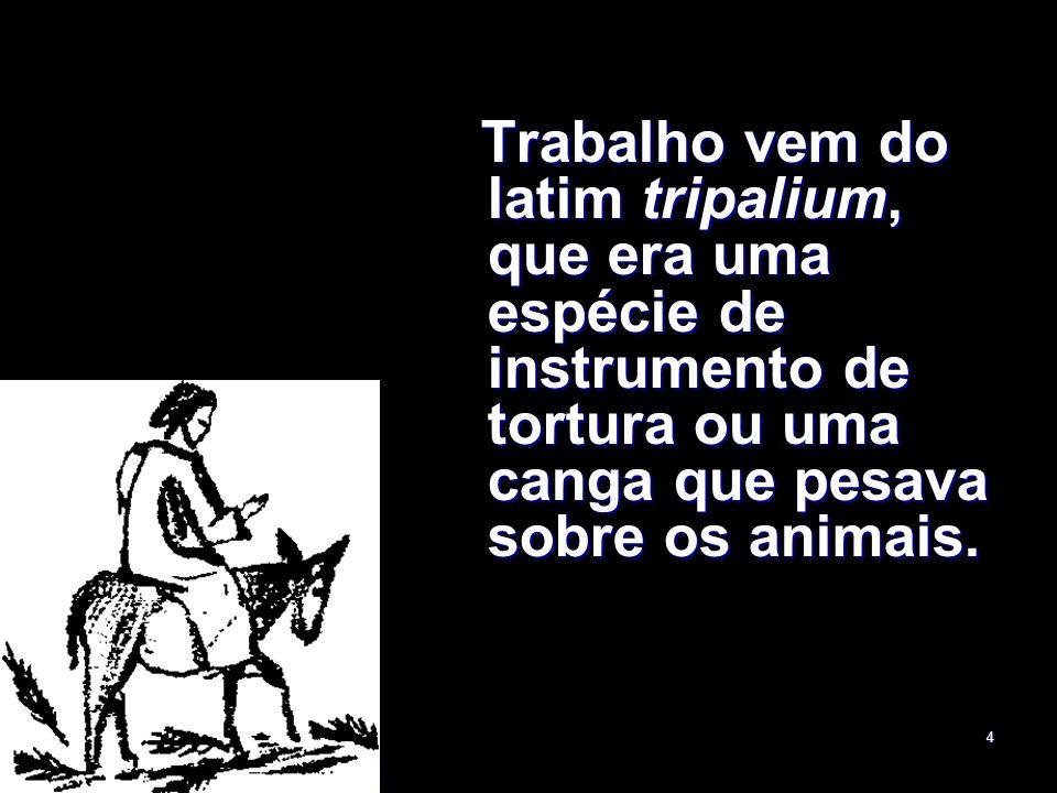 4 Trabalho vem do latim tripalium, que era uma espécie de instrumento de tortura ou uma canga que pesava sobre os animais. Trabalho vem do latim tripa