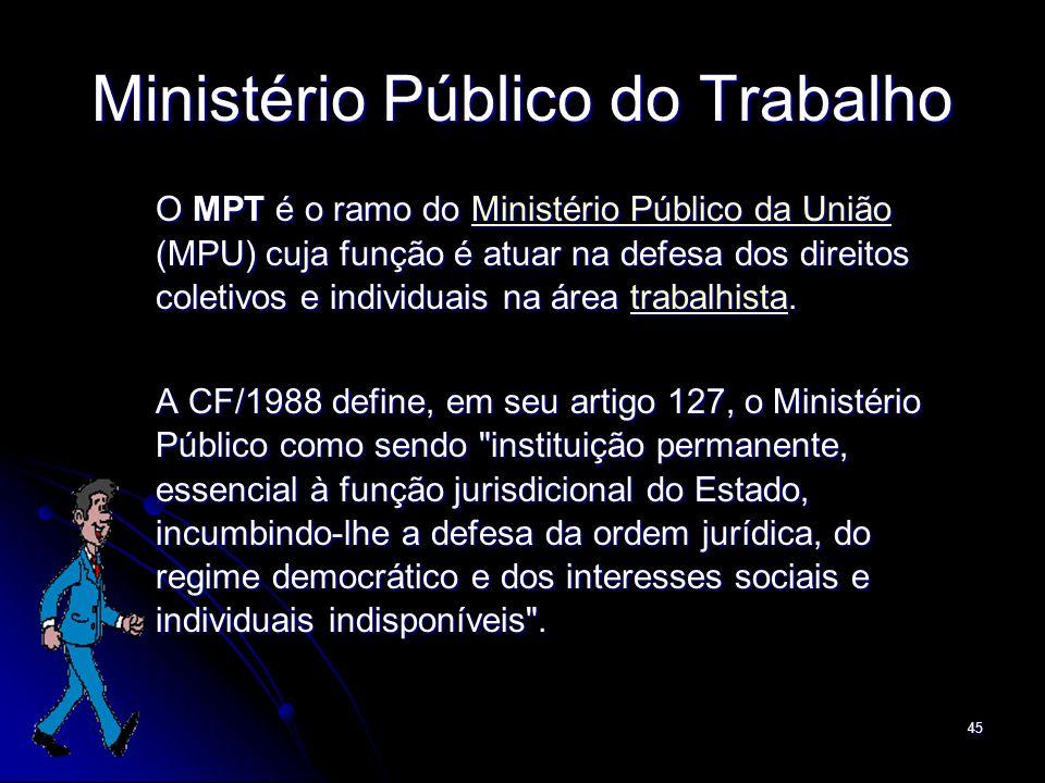 45 Ministério Público do Trabalho O MPT é o ramo do Ministério Público da União (MPU) cuja função é atuar na defesa dos direitos coletivos e individua